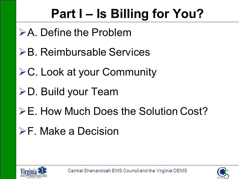Central Shenandoah EMS Council and the Virginia OEMS Part I – Is Billing for You? A. Define the Problem B. Reimbursable Services C. Look at your Commu