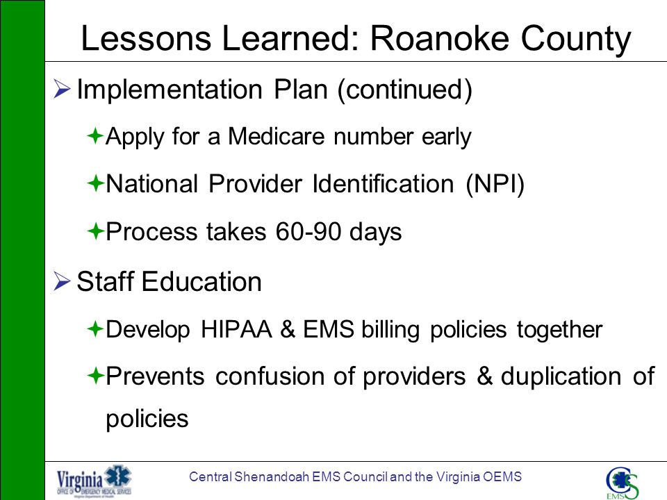 Central Shenandoah EMS Council and the Virginia OEMS Lessons Learned: Roanoke County Implementation Plan (continued) Apply for a Medicare number early
