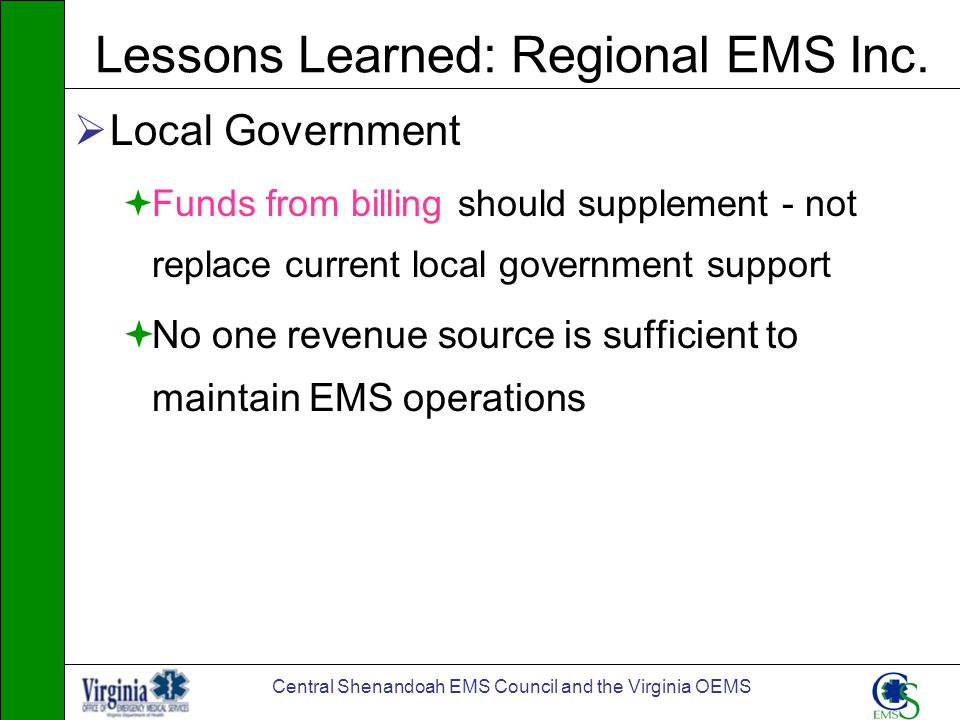 Central Shenandoah EMS Council and the Virginia OEMS Lessons Learned: Regional EMS Inc. Local Government Funds from billing should supplement - not re