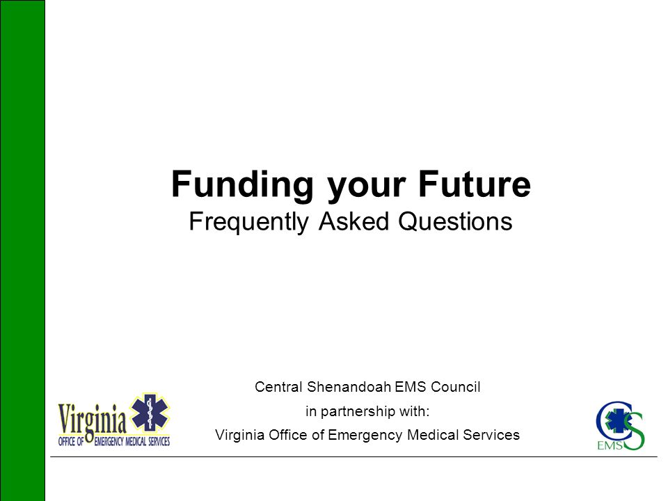 Funding your Future Frequently Asked Questions Central Shenandoah EMS Council in partnership with: Virginia Office of Emergency Medical Services