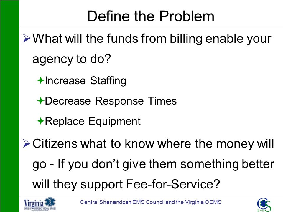 Central Shenandoah EMS Council and the Virginia OEMS Define the Problem What will the funds from billing enable your agency to do? Increase Staffing D