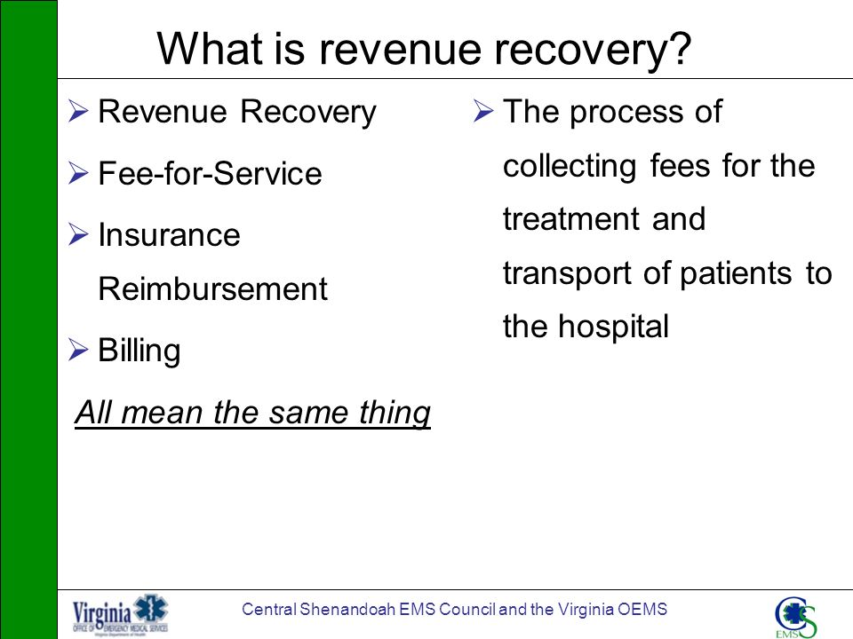 Central Shenandoah EMS Council and the Virginia OEMS What is revenue recovery? Revenue Recovery Fee-for-Service Insurance Reimbursement Billing All me