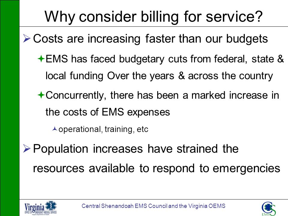Central Shenandoah EMS Council and the Virginia OEMS Why consider billing for service? Costs are increasing faster than our budgets EMS has faced budg