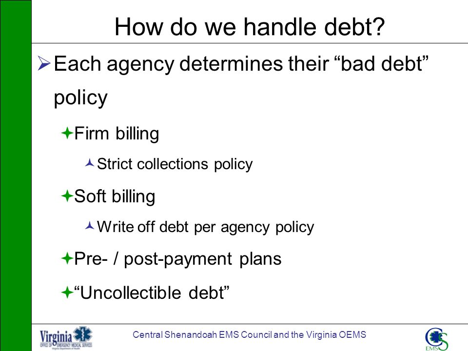 Central Shenandoah EMS Council and the Virginia OEMS How do we handle debt? Each agency determines their bad debt policy Firm billing Strict collectio