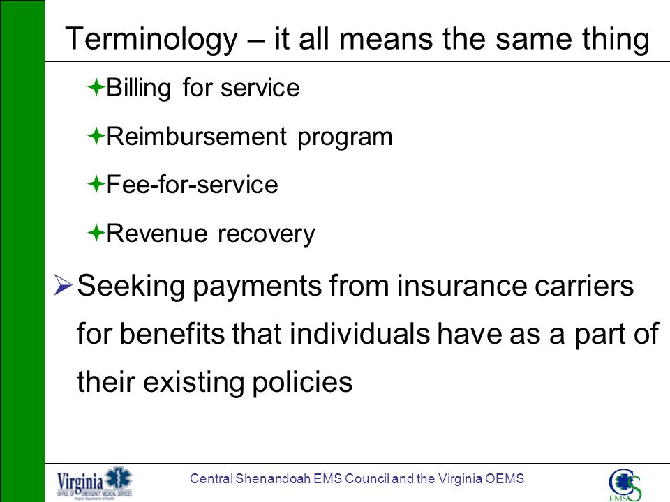 Central Shenandoah EMS Council and the Virginia OEMS Terminology – it all means the same thing Billing for service Reimbursement program Fee-for-servi