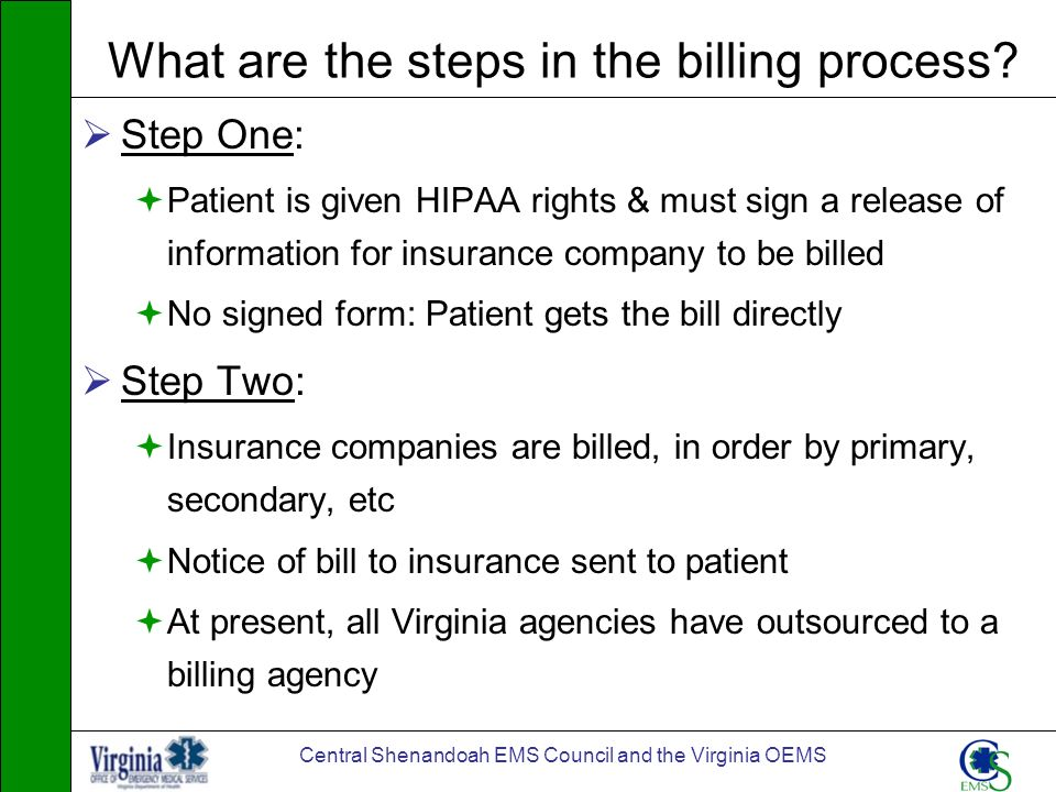 Central Shenandoah EMS Council and the Virginia OEMS What are the steps in the billing process? Step One: Patient is given HIPAA rights & must sign a
