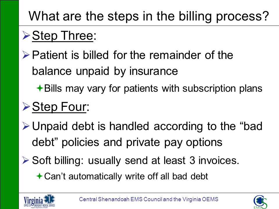 Central Shenandoah EMS Council and the Virginia OEMS What are the steps in the billing process? Step Three: Patient is billed for the remainder of the
