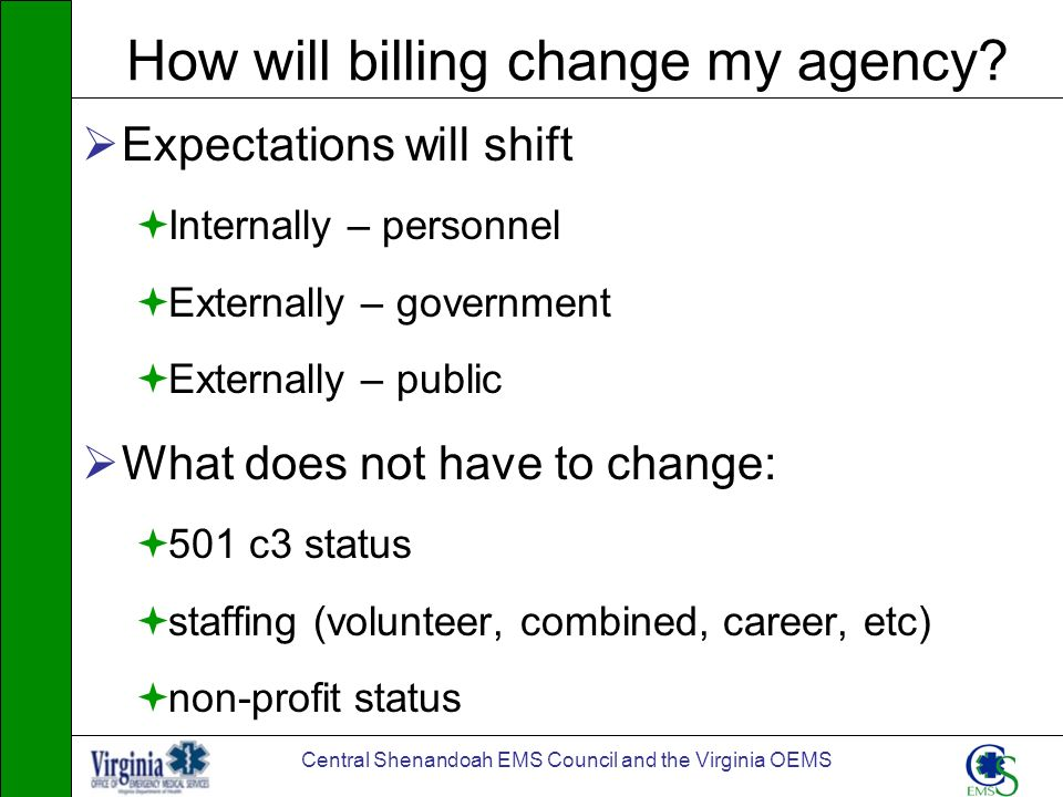 Central Shenandoah EMS Council and the Virginia OEMS How will billing change my agency? Expectations will shift Internally – personnel Externally – go
