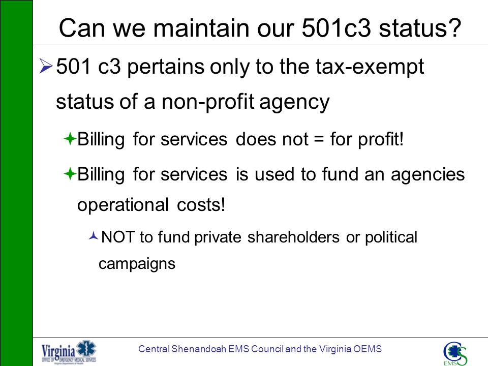 Central Shenandoah EMS Council and the Virginia OEMS Can we maintain our 501c3 status? 501 c3 pertains only to the tax-exempt status of a non-profit a