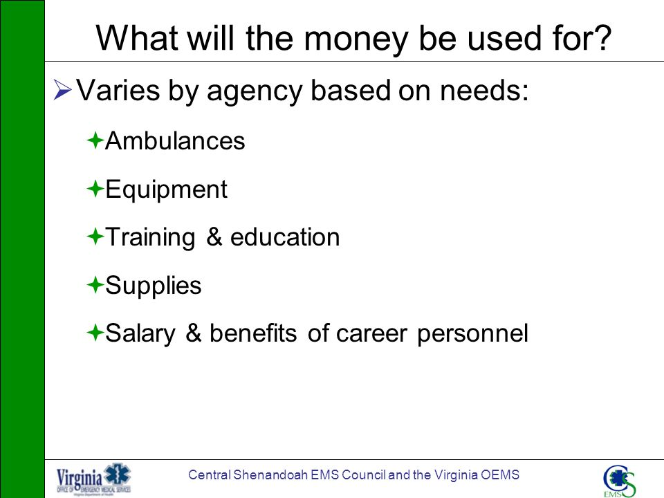 Central Shenandoah EMS Council and the Virginia OEMS What will the money be used for? Varies by agency based on needs: Ambulances Equipment Training &