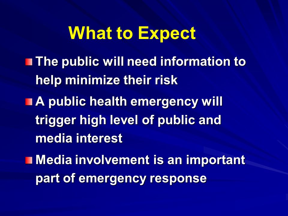 What to Expect The public will need information to help minimize their risk A public health emergency will trigger high level of public and media interest Media involvement is an important part of emergency response