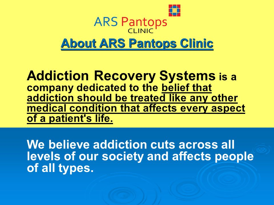 About ARS Pantops Clinic Addiction Recovery Systems is a company dedicated to the belief that addiction should be treated like any other medical condition that affects every aspect of a patient s life.