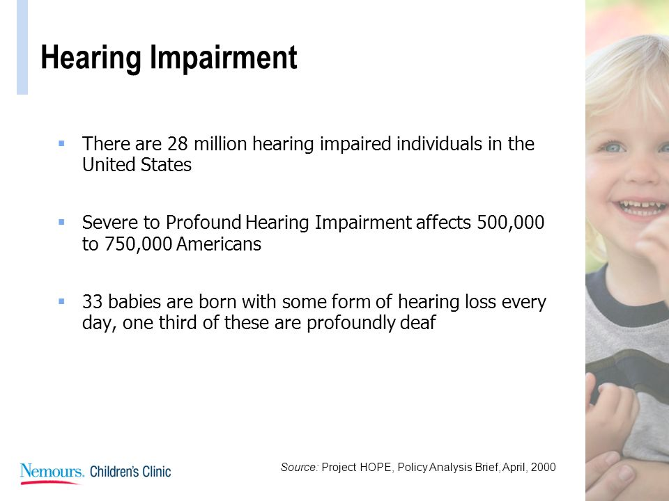 Hearing Impairment There are 28 million hearing impaired individuals in the United States Severe to Profound Hearing Impairment affects 500,000 to 750