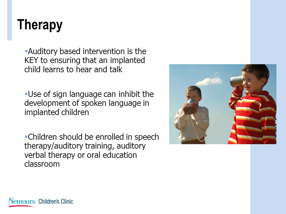 Therapy Auditory based intervention is the KEY to ensuring that an implanted child learns to hear and talk Use of sign language can inhibit the develo