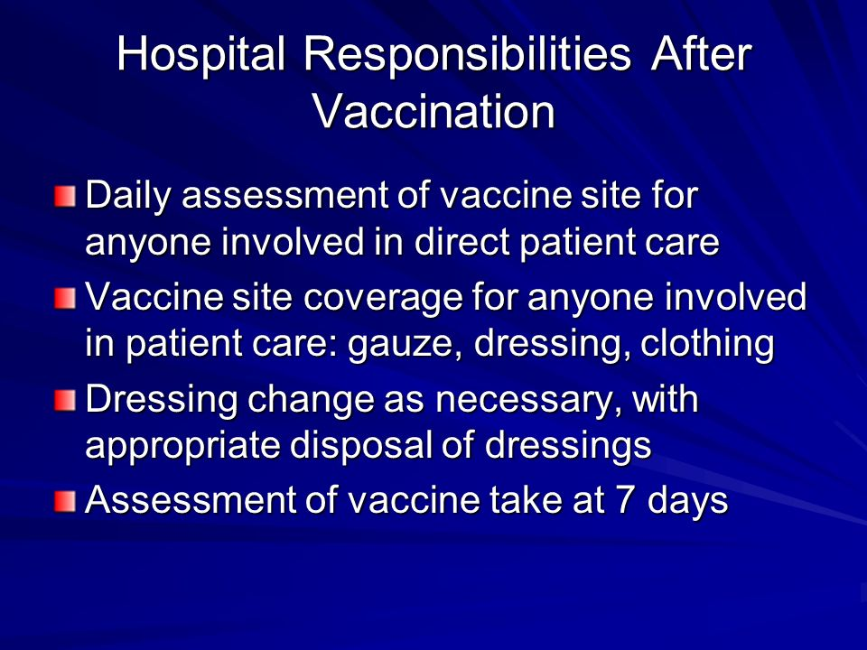 Hospital Responsibilities After Vaccination Daily assessment of vaccine site for anyone involved in direct patient care Vaccine site coverage for anyone involved in patient care: gauze, dressing, clothing Dressing change as necessary, with appropriate disposal of dressings Assessment of vaccine take at 7 days