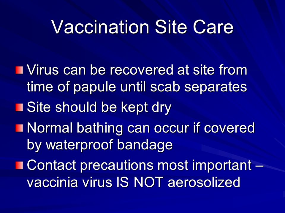 Virus can be recovered at site from time of papule until scab separates Site should be kept dry Normal bathing can occur if covered by waterproof bandage Contact precautions most important – vaccinia virus IS NOT aerosolized Vaccination Site Care