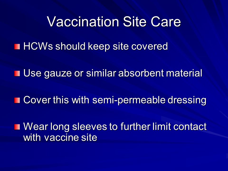 HCWs should keep site covered Use gauze or similar absorbent material Cover this with semi-permeable dressing Wear long sleeves to further limit contact with vaccine site
