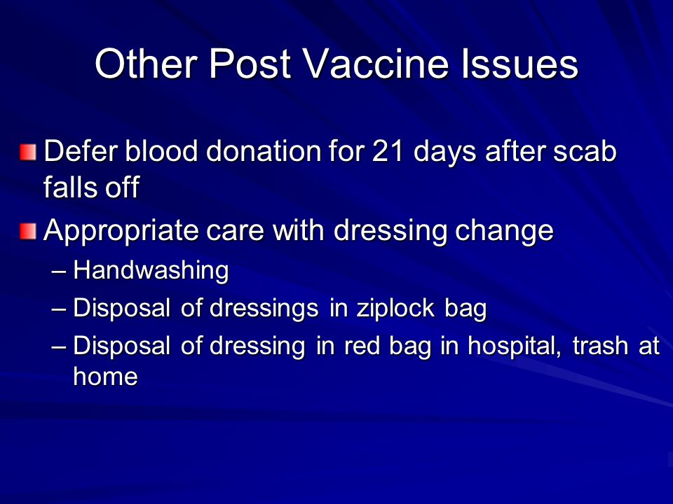 Other Post Vaccine Issues Defer blood donation for 21 days after scab falls off Appropriate care with dressing change –Handwashing –Disposal of dressings in ziplock bag –Disposal of dressing in red bag in hospital, trash at home