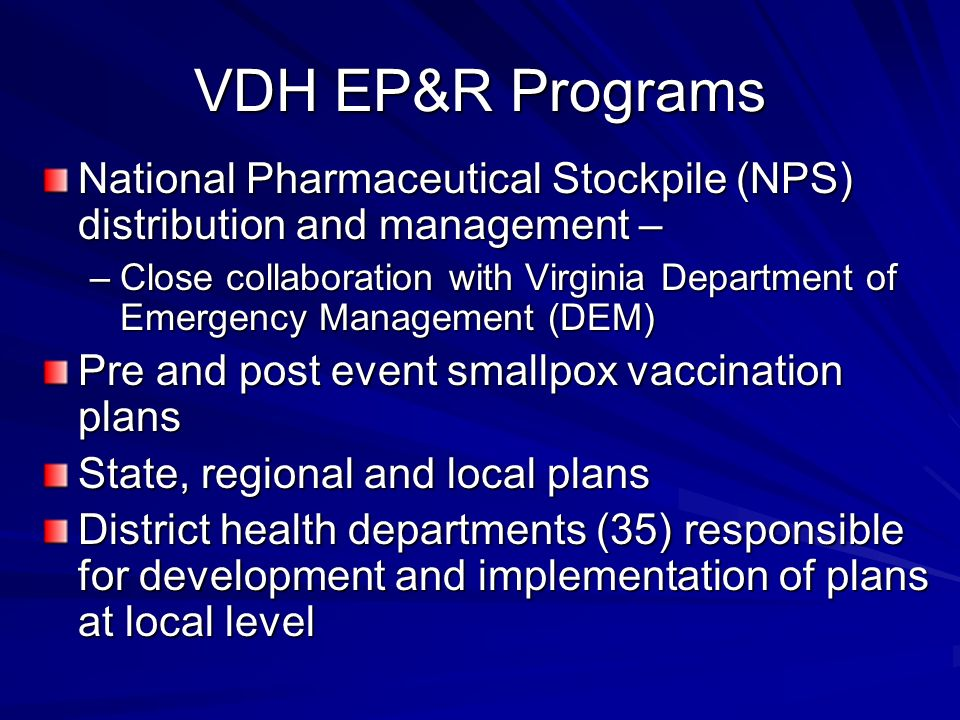 VDH EP&R Programs National Pharmaceutical Stockpile (NPS) distribution and management – –Close collaboration with Virginia Department of Emergency Management (DEM) Pre and post event smallpox vaccination plans State, regional and local plans District health departments (35) responsible for development and implementation of plans at local level