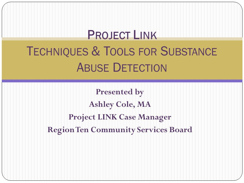 P ROJECT L INK S UBSTANCE A BUSE Screening Techniques I N CONDUCTING A SCREENING, THE JOB OF THE INTERVIEWER IS NOT TO DIAGNOSE AN ADDICTION PROBLEM, BUT TO : DETECT WARNING SIGNS HELP THE CLIENT UNDERSTAND THE RISKS ASSOCIATED WITH DRUG USE HELP CLIENTS ACCEPT FURTHER ASSISTANCE AS NECESSARY.