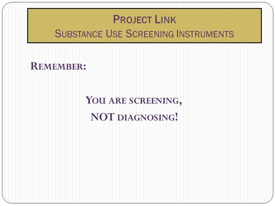P ROJECT L INK S UBSTANCE U SE S CREENING I NSTRUMENTS R EMEMBER : Y OU ARE SCREENING, NOT DIAGNOSING !