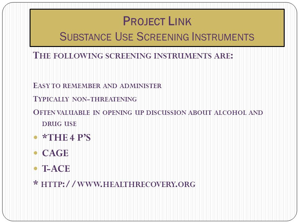 P ROJECT L INK S UBSTANCE U SE S CREENING I NSTRUMENTS T HE FOLLOWING SCREENING INSTRUMENTS ARE : E ASY TO REMEMBER AND ADMINISTER T YPICALLY NON - THREATENING O FTEN VALUABLE IN OPENING UP DISCUSSION ABOUT ALCOHOL AND DRUG USE *THE 4 PS CAGE T-ACE * HTTP :// WWW.
