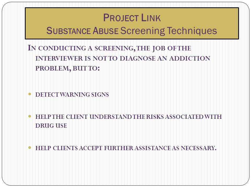 P ROJECT L INK S UBSTANCE A BUSE Screening Techniques I N CONDUCTING A SCREENING, THE JOB OF THE INTERVIEWER IS NOT TO DIAGNOSE AN ADDICTION PROBLEM,