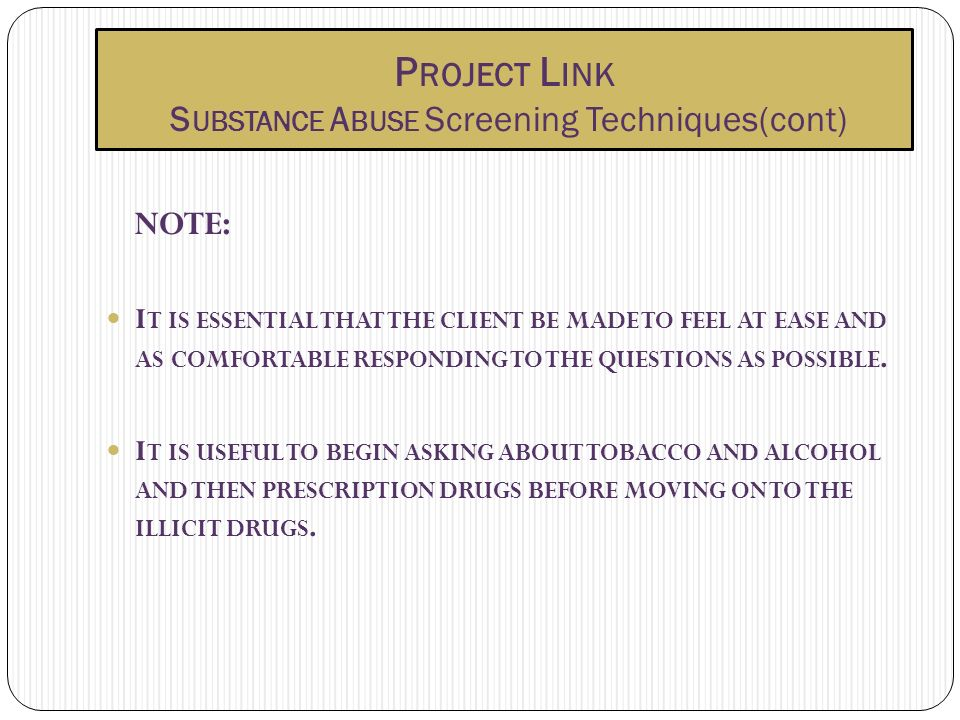 P ROJECT L INK S UBSTANCE A BUSE Screening Techniques(cont) NOTE: I T IS ESSENTIAL THAT THE CLIENT BE MADE TO FEEL AT EASE AND AS COMFORTABLE RESPONDING TO THE QUESTIONS AS POSSIBLE.