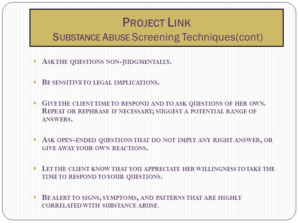 P ROJECT L INK S UBSTANCE A BUSE Screening Techniques(cont) A SK THE QUESTIONS NON - JUDGMENTALLY. B E SENSITIVE TO LEGAL IMPLICATIONS. G IVE THE CLIE