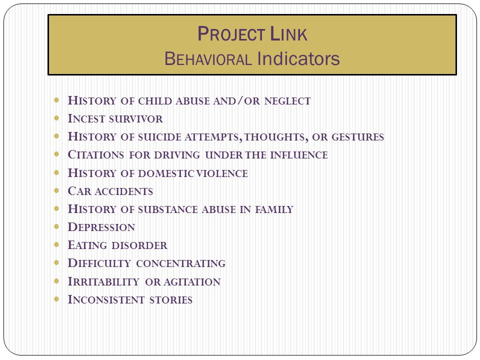 P ROJECT L INK B EHAVIORAL Indicators H ISTORY OF CHILD ABUSE AND / OR NEGLECT I NCEST SURVIVOR H ISTORY OF SUICIDE ATTEMPTS, THOUGHTS, OR GESTURES C ITATIONS FOR DRIVING UNDER THE INFLUENCE H ISTORY OF DOMESTIC VIOLENCE C AR ACCIDENTS H ISTORY OF SUBSTANCE ABUSE IN FAMILY D EPRESSION E ATING DISORDER D IFFICULTY CONCENTRATING I RRITABILITY OR AGITATION I NCONSISTENT STORIES