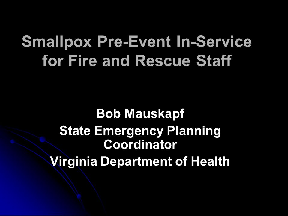 Smallpox Pre-Event In-Service for Fire and Rescue Staff Bob Mauskapf State Emergency Planning Coordinator Virginia Department of Health Bob Mauskapf State Emergency Planning Coordinator Virginia Department of Health
