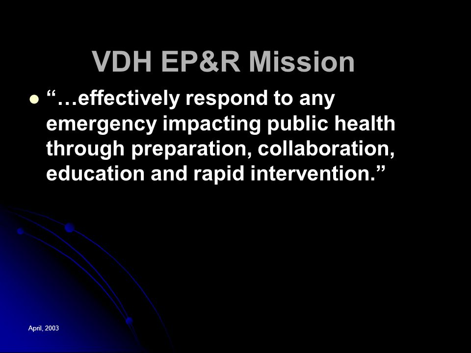 April, 2003 VDH EP&R Mission …effectively respond to any emergency impacting public health through preparation, collaboration, education and rapid intervention.
