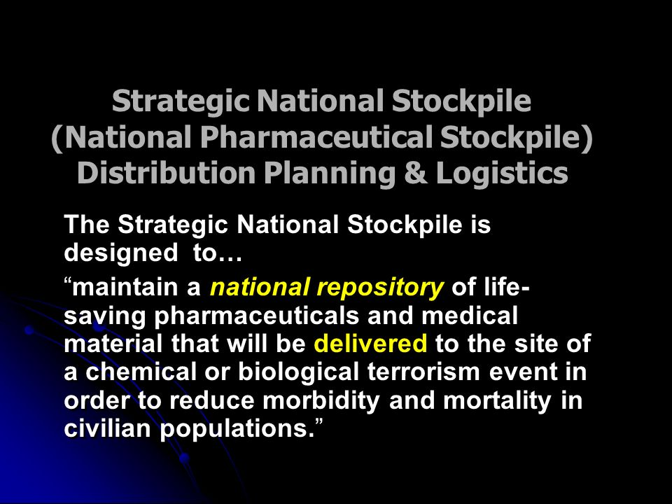 The Strategic National Stockpile is designed to… maintain a national repository of life- saving pharmaceuticals and medical material that will be delivered to the site of a chemical or biological terrorism event in order to reduce morbidity and mortality in civilian populations.