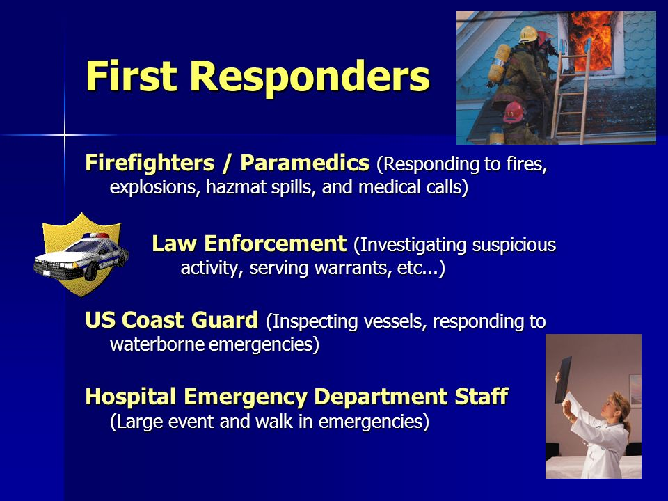 First Responders Firefighters / Paramedics (Responding to fires, explosions, hazmat spills, and medical calls) Law Enforcement (Investigating suspicious activity, serving warrants, etc...) US Coast Guard (Inspecting vessels, responding to waterborne emergencies) Hospital Emergency Department Staff (Large event and walk in emergencies)