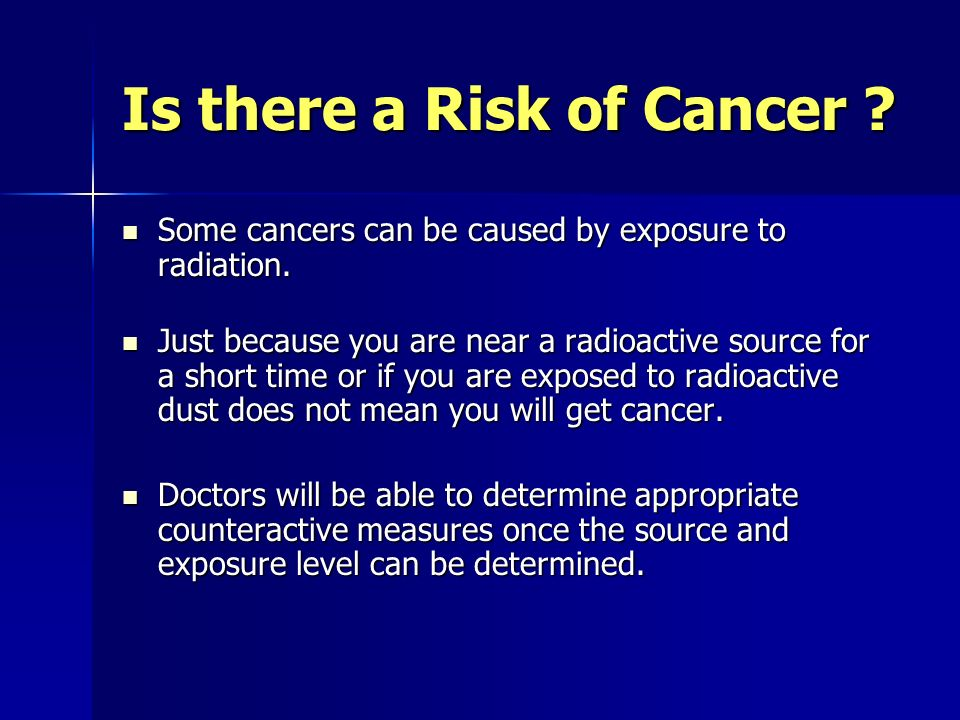 Is there a Risk of Cancer . Some cancers can be caused by exposure to radiation.