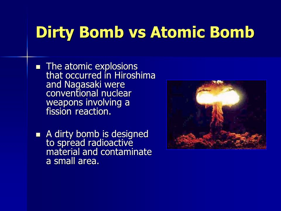 Dirty Bomb vs Atomic Bomb The atomic explosions that occurred in Hiroshima and Nagasaki were conventional nuclear weapons involving a fission reaction.