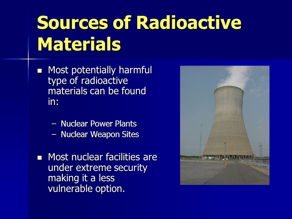 Sources of Radioactive Materials Most potentially harmful type of radioactive materials can be found in: Most potentially harmful type of radioactive materials can be found in: –Nuclear Power Plants –Nuclear Weapon Sites Most nuclear facilities are under extreme security making it a less vulnerable option.