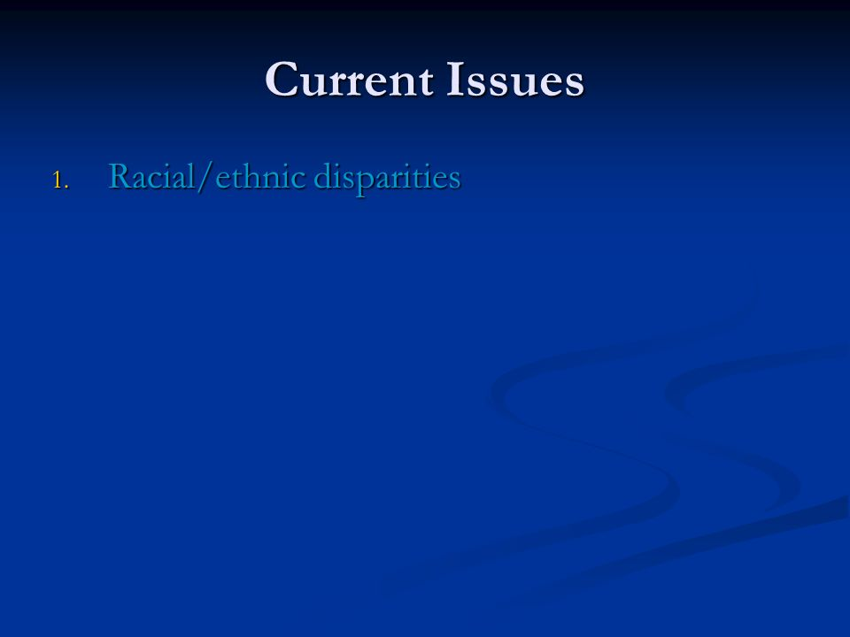 Current Issues 1. Racial/ethnic disparities