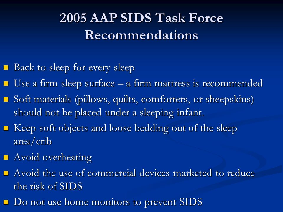 2005 AAP SIDS Task Force Recommendations Back to sleep for every sleep Back to sleep for every sleep Use a firm sleep surface – a firm mattress is rec