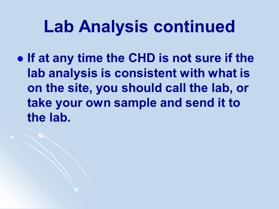 Lab Analysis continued If at any time the CHD is not sure if the lab analysis is consistent with what is on the site, you should call the lab, or take
