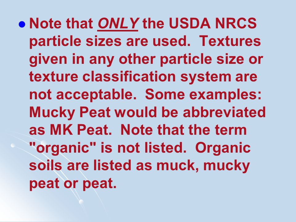 Note that ONLY the USDA NRCS particle sizes are used. Textures given in any other particle size or texture classification system are not acceptable. S