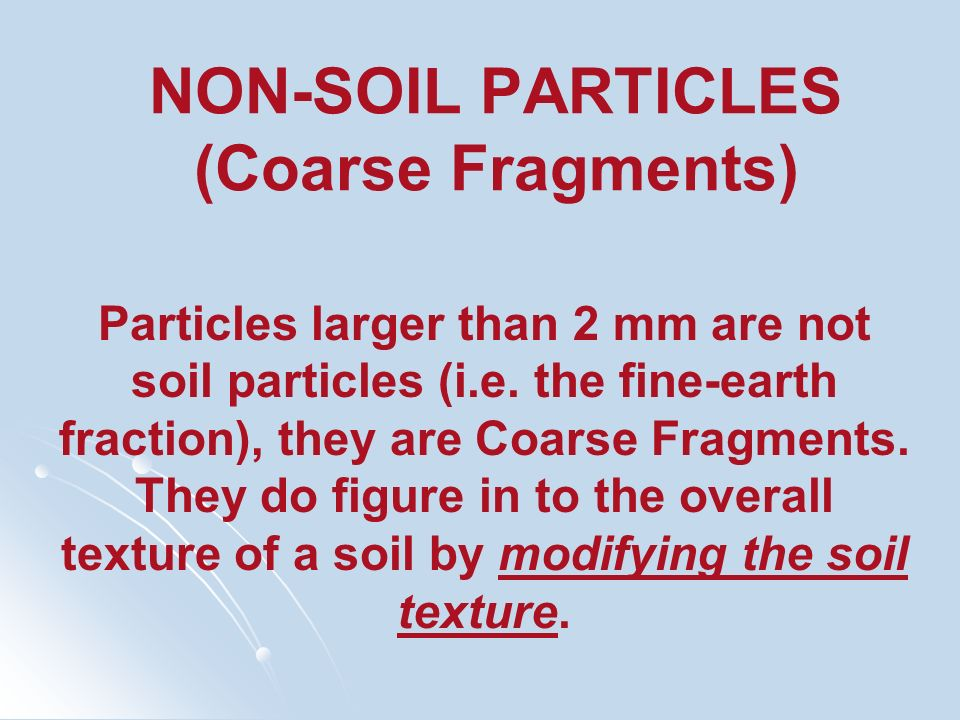 NON-SOIL PARTICLES (Coarse Fragments) Particles larger than 2 mm are not soil particles (i.e. the fine-earth fraction), they are Coarse Fragments. The