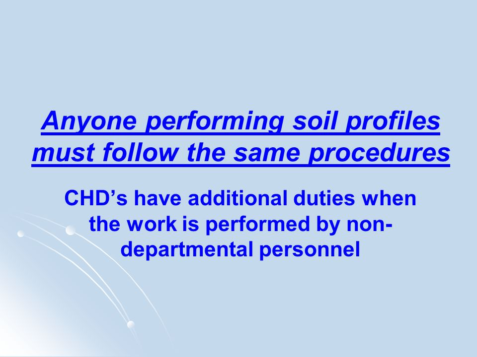 Anyone performing soil profiles must follow the same procedures CHDs have additional duties when the work is performed by non- departmental personnel