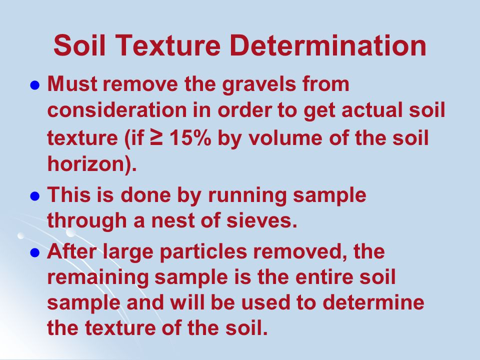 Soil Texture Determination Must remove the gravels from consideration in order to get actual soil texture (if 15% by volume of the soil horizon). This