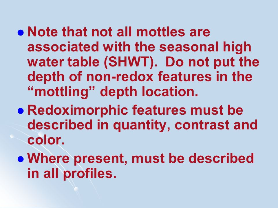 Note that not all mottles are associated with the seasonal high water table (SHWT). Do not put the depth of non-redox features in the mottling depth l
