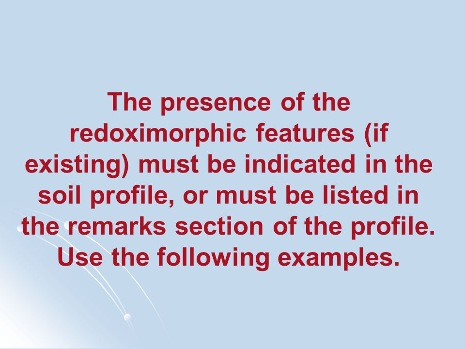 The presence of the redoximorphic features (if existing) must be indicated in the soil profile, or must be listed in the remarks section of the profil