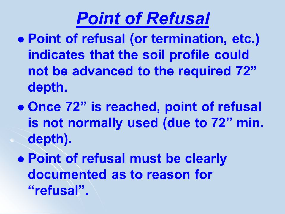 Point of Refusal Point of refusal (or termination, etc.) indicates that the soil profile could not be advanced to the required 72 depth. Once 72 is re