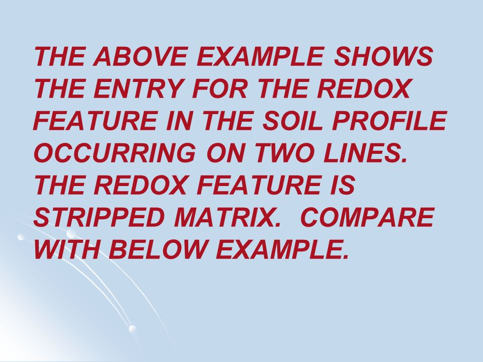 THE ABOVE EXAMPLE SHOWS THE ENTRY FOR THE REDOX FEATURE IN THE SOIL PROFILE OCCURRING ON TWO LINES. THE REDOX FEATURE IS STRIPPED MATRIX. COMPARE WITH