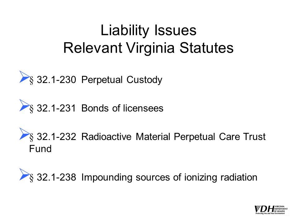 Liability Issues Relevant Virginia Statutes § 32.1-230 Perpetual Custody § 32.1-231 Bonds of licensees § 32.1-232 Radioactive Material Perpetual Care
