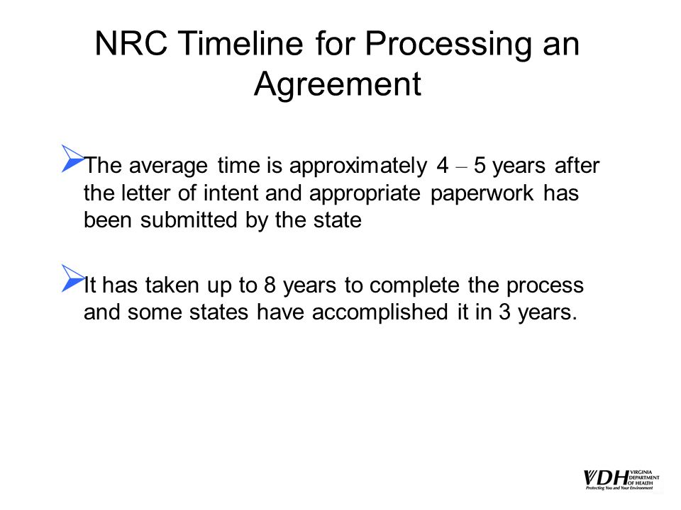 NRC Timeline for Processing an Agreement The average time is approximately 4 – 5 years after the letter of intent and appropriate paperwork has been s